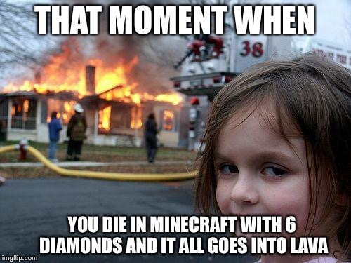 Disaster Girl Meme | THAT MOMENT WHEN YOU DIE IN MINECRAFT WITH 6 DIAMONDS AND IT ALL GOES INTO LAVA | image tagged in memes,disaster girl | made w/ Imgflip meme maker