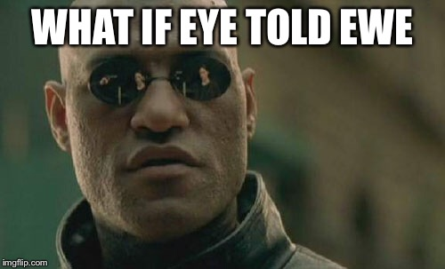 Matrix Morpheus Meme | WHAT IF EYE TOLD EWE | image tagged in memes,matrix morpheus | made w/ Imgflip meme maker