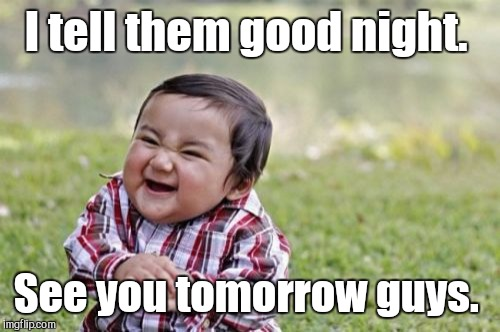 Evil Toddler Meme | I tell them good night. See you tomorrow guys. | image tagged in memes,evil toddler | made w/ Imgflip meme maker
