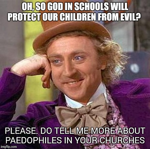 Creepy Condescending Wonka Meme | OH, SO GOD IN SCHOOLS WILL PROTECT OUR CHILDREN FROM EVIL? PLEASE. DO TELL ME MORE ABOUT PAEDOPHILES IN YOUR CHURCHES | image tagged in memes,creepy condescending wonka | made w/ Imgflip meme maker