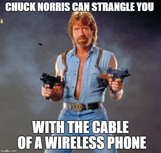 Chuck Norris Guns | CHUCK NORRIS CAN STRANGLE YOU WITH THE CABLE OF A WIRELESS PHONE | image tagged in memes,chuck norris guns,chuck norris | made w/ Imgflip meme maker