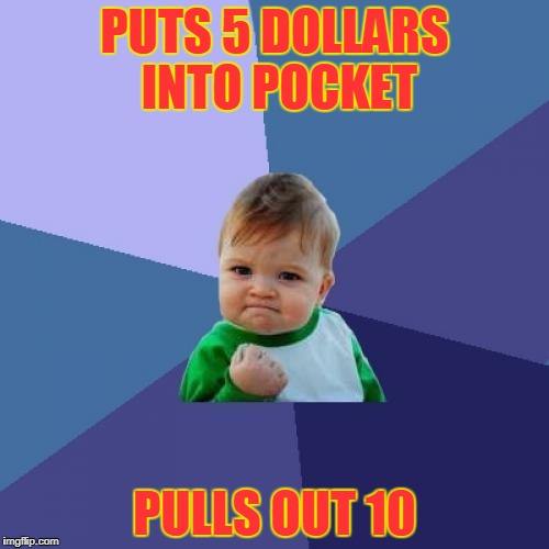 Success Kid Meme | PUTS 5 DOLLARS INTO POCKET PULLS OUT 10 | image tagged in memes,success kid | made w/ Imgflip meme maker