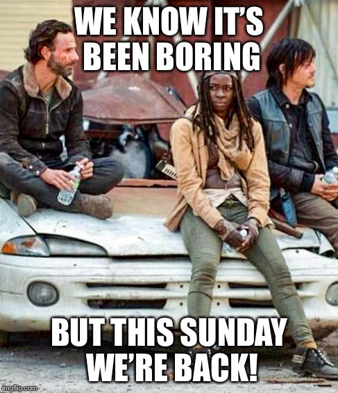 Walking dead | WE KNOW IT'S BEEN BORING BUT THIS SUNDAY WE'RE BACK! | image tagged in walking dead | made w/ Imgflip meme maker