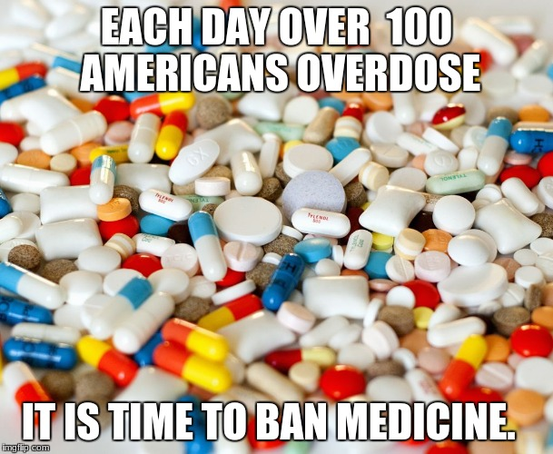 pills | EACH DAY OVER  100 AMERICANS OVERDOSE IT IS TIME TO BAN MEDICINE. | image tagged in pills | made w/ Imgflip meme maker