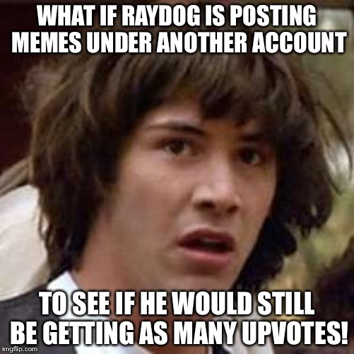 Conspiracy Keanu | WHAT IF RAYDOG IS POSTING MEMES UNDER ANOTHER ACCOUNT TO SEE IF HE WOULD STILL BE GETTING AS MANY UPVOTES! | image tagged in memes,conspiracy keanu | made w/ Imgflip meme maker