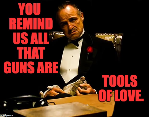 YOU REMIND US ALL THAT GUNS ARE TOOLS OF LOVE. | made w/ Imgflip meme maker