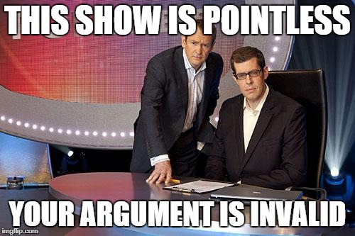 THIS SHOW IS POINTLESS YOUR ARGUMENT IS INVALID | image tagged in pointless | made w/ Imgflip meme maker