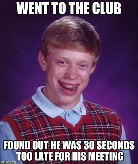 Bad Luck Brian | WENT TO THE CLUB FOUND OUT HE WAS 30 SECONDS TOO LATE FOR HIS MEETING | image tagged in memes,bad luck brian | made w/ Imgflip meme maker
