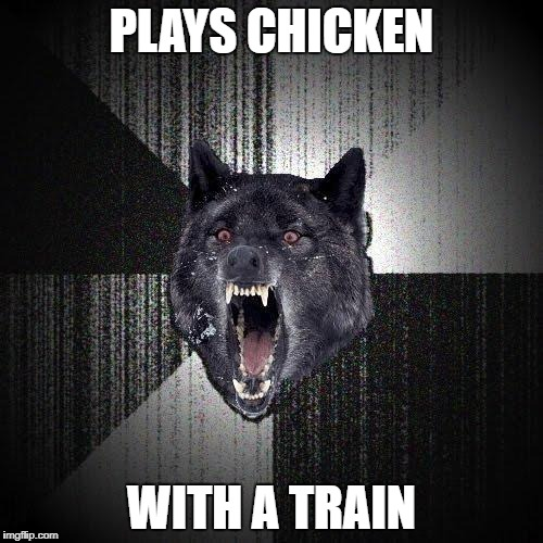 Wasted in 5...4...3... | PLAYS CHICKEN WITH A TRAIN | image tagged in memes,insanity wolf | made w/ Imgflip meme maker
