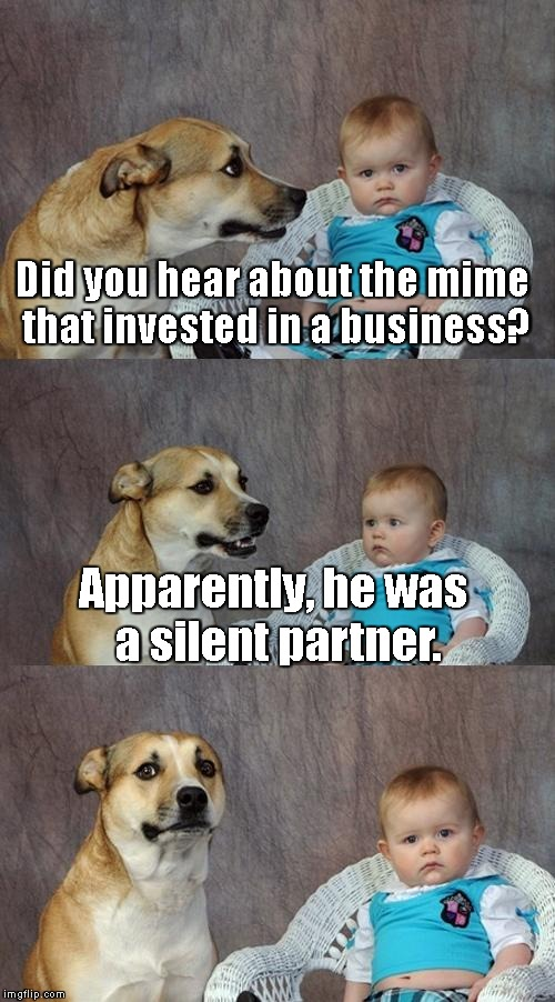 We'll be here all week, folks! | Did you hear about the mime that invested in a business? Apparently, he was a silent partner. | image tagged in memes,dad joke dog | made w/ Imgflip meme maker