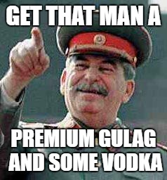 Stalin says | GET THAT MAN A PREMIUM GULAG AND SOME VODKA | image tagged in stalin says | made w/ Imgflip meme maker
