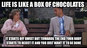 forrest gump box of chocolates | LIFE IS LIKE A BOX OF CHOCOLATES IT STARTS OFF SWEET BUT TOWARDS THE END YOUR BODY STARTS TO REJECT IT AND YOU JUST WANT IT TO BE DONE | image tagged in forrest gump box of chocolates | made w/ Imgflip meme maker