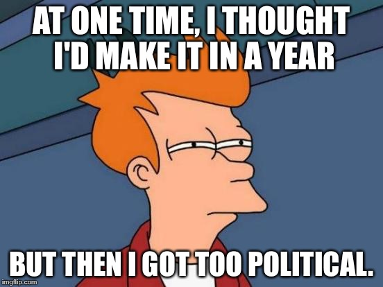 Futurama Fry Meme | AT ONE TIME, I THOUGHT I'D MAKE IT IN A YEAR BUT THEN I GOT TOO POLITICAL. | image tagged in memes,futurama fry | made w/ Imgflip meme maker