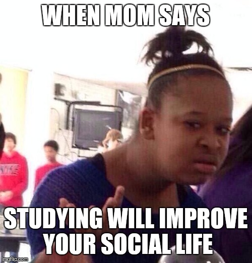 Black Girl Wat Meme | WHEN MOM SAYS STUDYING WILL IMPROVE YOUR SOCIAL LIFE | image tagged in memes,black girl wat | made w/ Imgflip meme maker