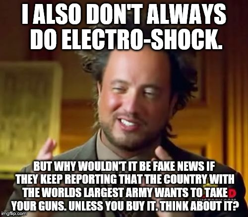 Ancient Aliens Meme | I ALSO DON'T ALWAYS DO ELECTRO-SHOCK. BUT WHY WOULDN'T IT BE FAKE NEWS IF THEY KEEP REPORTING THAT THE COUNTRY WITH THE WORLDS LARGEST ARMY  | image tagged in memes,ancient aliens | made w/ Imgflip meme maker