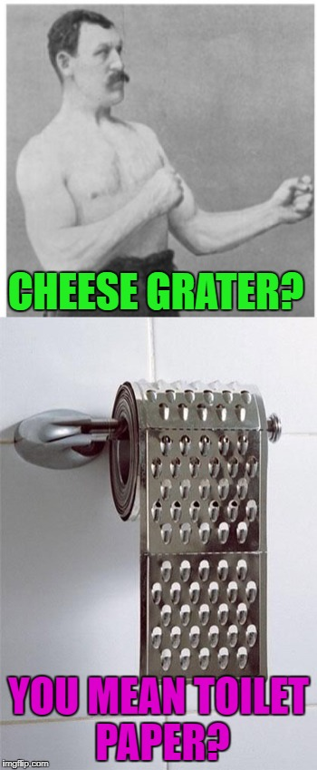 Make wiping your butt grate again!!! | CHEESE GRATER? YOU MEAN TOILET PAPER? | image tagged in overly manly man,memes,cheese grater,funny,toilet paper,it's grate | made w/ Imgflip meme maker