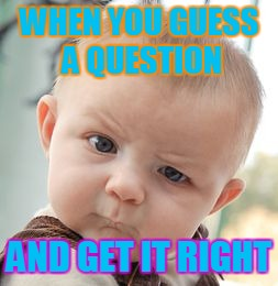 Skeptical Baby Meme | WHEN YOU GUESS A QUESTION AND GET IT RIGHT | image tagged in memes,skeptical baby | made w/ Imgflip meme maker