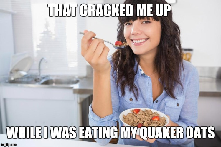 THAT CRACKED ME UP WHILE I WAS EATING MY QUAKER OATS | made w/ Imgflip meme maker