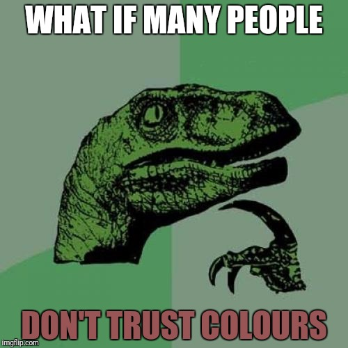 Philosoraptor Meme | WHAT IF MANY PEOPLE DON'T TRUST COLOURS | image tagged in memes,philosoraptor | made w/ Imgflip meme maker