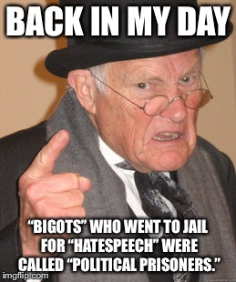 "Back In My Day Meme | BACK IN MY DAY ""BIGOTS"" WHO WENT TO JAIL FOR ""HATESPEECH"" WERE CALLED ""POLITICAL PRISONERS."" 