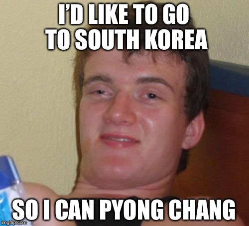10 Guy Meme | I'D LIKE TO GO TO SOUTH KOREA SO I CAN PYONG CHANG | image tagged in memes,10 guy | made w/ Imgflip meme maker