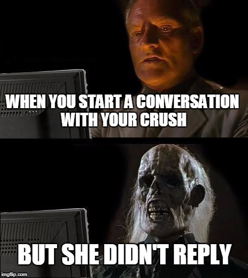 i'll keep waiting crush | WHEN YOU START A CONVERSATION WITH YOUR CRUSH BUT SHE DIDN'T REPLY | image tagged in memes,ill just wait here | made w/ Imgflip meme maker