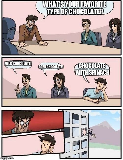 Boardroom Meeting Suggestion Meme | WHAT'S YOUR FAVORITE TYPE OF CHOCOLATE? MILK CHOCOLATE! DARK CHOCOLATE! CHOCOLATE WITH SPINACH | image tagged in memes,boardroom meeting suggestion | made w/ Imgflip meme maker