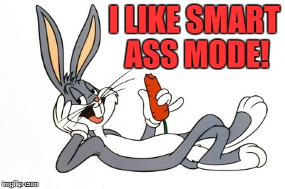 bugs | I LIKE SMART ASS MODE! | image tagged in bugs | made w/ Imgflip meme maker