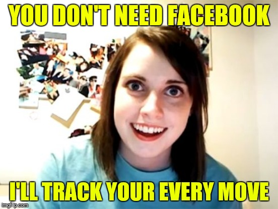 YOU DON'T NEED FACEBOOK I'LL TRACK YOUR EVERY MOVE | made w/ Imgflip meme maker