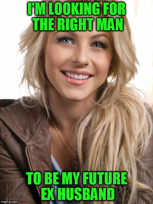 Oblivious Hot Girl | I'M LOOKING FOR THE RIGHT MAN TO BE MY FUTURE EX HUSBAND | image tagged in memes,oblivious hot girl | made w/ Imgflip meme maker