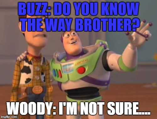X, X Everywhere | BUZZ: DO YOU KNOW THE WAY BROTHER? WOODY: I'M NOT SURE.... | image tagged in memes,x,x everywhere,x x everywhere | made w/ Imgflip meme maker