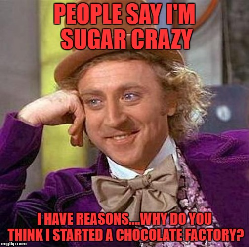 Creepy Condescending Wonka Meme | PEOPLE SAY I'M SUGAR CRAZY I HAVE REASONS....WHY DO YOU THINK I STARTED A CHOCOLATE FACTORY? | image tagged in memes,creepy condescending wonka | made w/ Imgflip meme maker