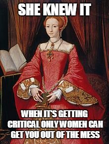 SHE KNEW IT WHEN IT'S GETTING CRITICAL ONLY WOMEN CAN GET YOU OUT OF THE MESS | made w/ Imgflip meme maker