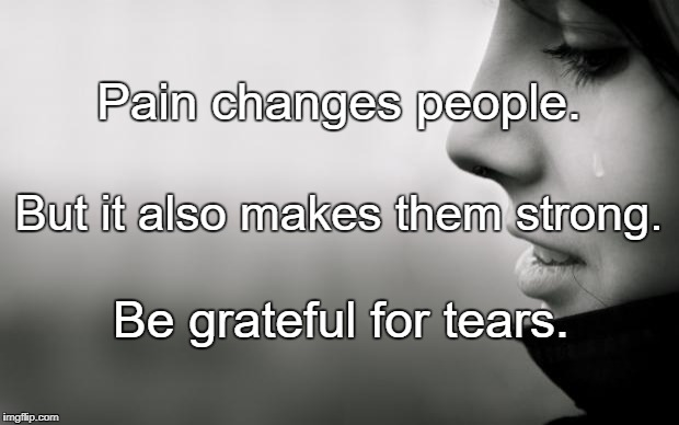 Tears | Pain changes people. Be grateful for tears. But it also makes them strong. | image tagged in tears | made w/ Imgflip meme maker