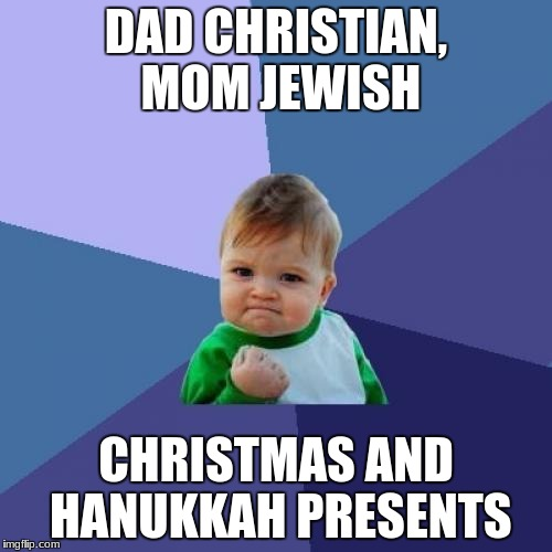Success Kid | DAD CHRISTIAN, MOM JEWISH CHRISTMAS AND HANUKKAH PRESENTS | image tagged in memes,success kid | made w/ Imgflip meme maker