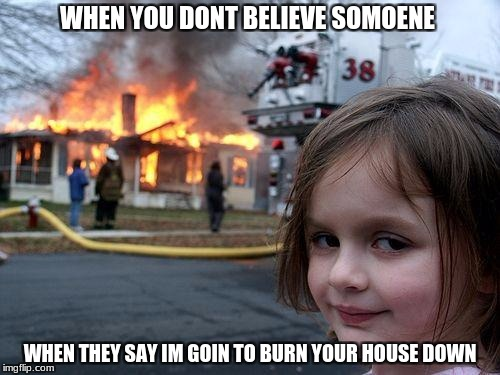 Disaster Girl Meme | WHEN YOU DONT BELIEVE SOMOENE WHEN THEY SAY IM GOIN TO BURN YOUR HOUSE DOWN | image tagged in memes,disaster girl | made w/ Imgflip meme maker