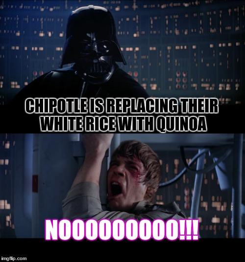Chipotle is fine as it is | CHIPOTLE IS REPLACING THEIR WHITE RICE WITH QUINOA NOOOOOOOOO!!! | image tagged in memes,star wars no,chipotle,funny | made w/ Imgflip meme maker