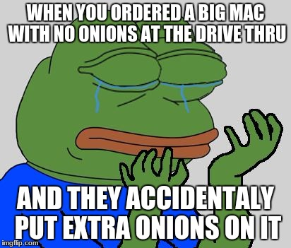 welp | WHEN YOU ORDERED A BIG MAC WITH NO ONIONS AT THE DRIVE THRU AND THEY ACCIDENTALY PUT EXTRA ONIONS ON IT | image tagged in sad pepe the frog | made w/ Imgflip meme maker