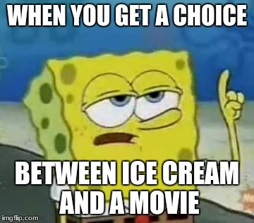 Ummm | WHEN YOU GET A CHOICE BETWEEN ICE CREAM AND A MOVIE | image tagged in memes,ill have you know spongebob | made w/ Imgflip meme maker