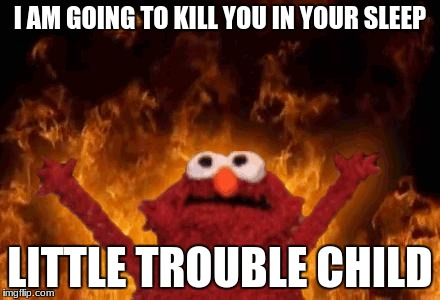 elmo maligno | I AM GOING TO KILL YOU IN YOUR SLEEP LITTLE TROUBLE CHILD | image tagged in elmo maligno | made w/ Imgflip meme maker