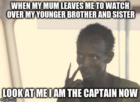 the true captain | WHEN MY MUM LEAVES ME TO WATCH OVER MY YOUNGER BROTHER AND SISTER LOOK AT ME I AM THE CAPTAIN NOW | image tagged in memes,i'm the captain now,family | made w/ Imgflip meme maker
