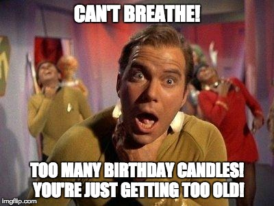 Captain Kirk Choke | CAN'T BREATHE! TOO MANY BIRTHDAY CANDLES! YOU'RE JUST GETTING TOO OLD! | image tagged in captain kirk choke | made w/ Imgflip meme maker