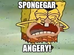 SPONGEGAR ANGERY! | made w/ Imgflip meme maker