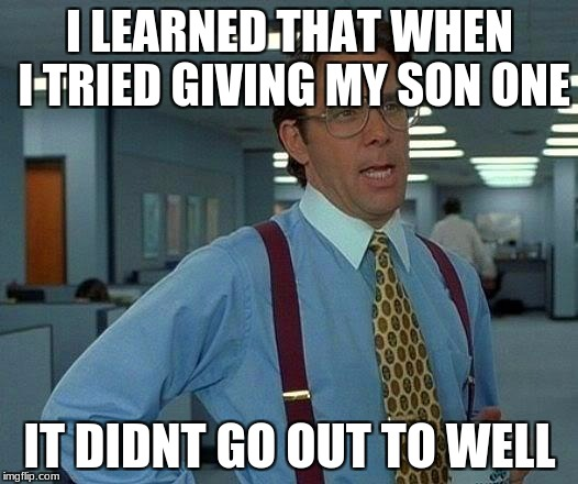That Would Be Great Meme | I LEARNED THAT WHEN I TRIED GIVING MY SON ONE IT DIDNT GO OUT TO WELL | image tagged in memes,that would be great | made w/ Imgflip meme maker