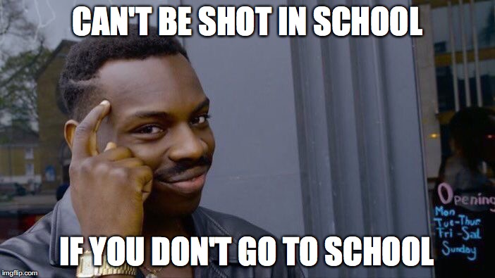 Roll Safe Think About It Meme | CAN'T BE SHOT IN SCHOOL IF YOU DON'T GO TO SCHOOL | image tagged in memes,roll safe think about it | made w/ Imgflip meme maker