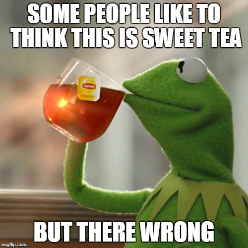 But Thats None Of My Business Meme | SOME PEOPLE LIKE TO THINK THIS IS SWEET TEA BUT THERE WRONG | image tagged in memes,but thats none of my business,kermit the frog | made w/ Imgflip meme maker