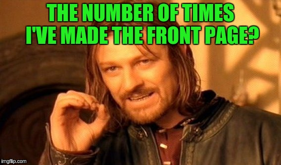 One Does Not Simply Meme | THE NUMBER OF TIMES I'VE MADE THE FRONT PAGE? | image tagged in memes,one does not simply | made w/ Imgflip meme maker