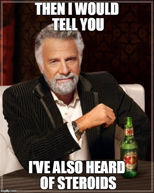 The Most Interesting Man In The World Meme | THEN I WOULD TELL YOU I'VE ALSO HEARD OF STEROIDS | image tagged in memes,the most interesting man in the world | made w/ Imgflip meme maker
