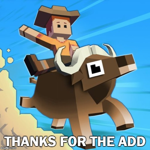 THANKS FOR THE ADD | image tagged in stampede rodeo | made w/ Imgflip meme maker