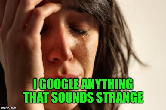 First World Problems Meme | I GOOGLE ANYTHING THAT SOUNDS STRANGE | image tagged in memes,first world problems | made w/ Imgflip meme maker
